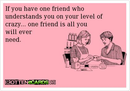 If you have one friend who understands you on your level of crazy... one friend is all you will ever  need.