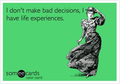 Funny Confession Ecard: I don't make bad decisions, I have ...
