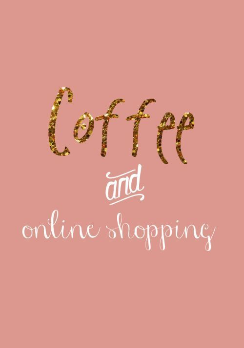 Coffee and Online Shopping. Yes Please.