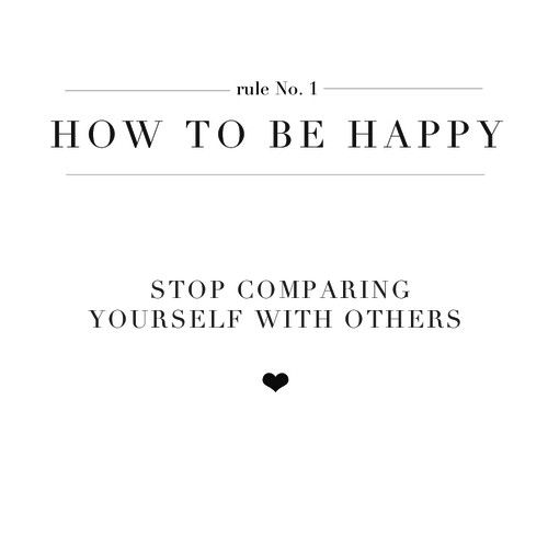 How to be happy: stop comparing yourself with others if there was no comparing in the world. everyone wuold be pretty much happy