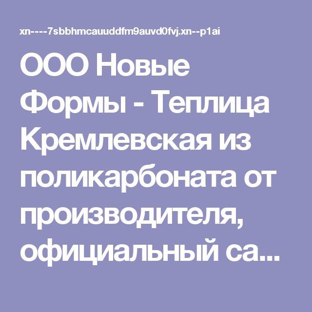 ООО Новые Формы - Теплица Кремлевская из поликарбоната от производителя, официальный сайт производителя