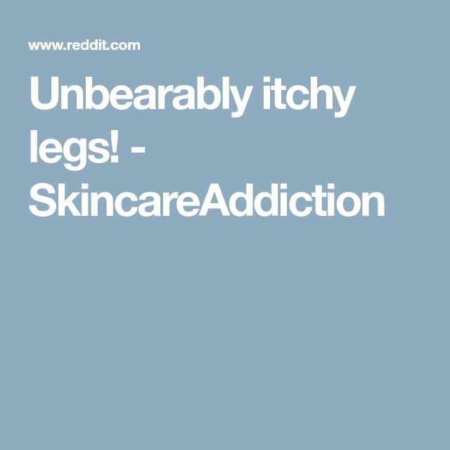 Unbearably itchy legs! - SkincareAddiction