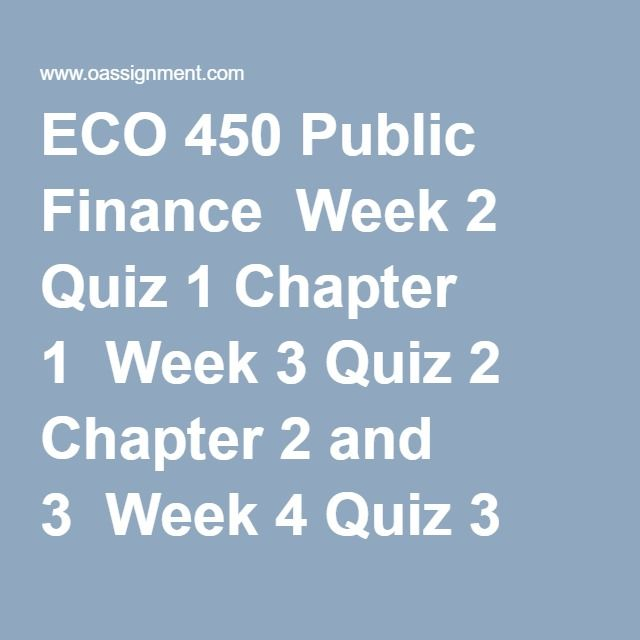 ECO 450 Public Finance  Week 2 Quiz 1 Chapter 1  Week 3 Quiz 2 Chapter 2 and 3  Week 4 Quiz 3 Chapter 4 and 5  Week 5 Midterm Exam  Week 6 Quiz 4 Chapter 8 and 9  Week 7 Quiz 5 Chapter 10  Week 8 Quiz 6 Chapter 11 and 12  Week 9 Quiz 7 Chapter 13 and 14  Week 10 Quiz 8 Chapter 15 and 16  Week 11 Final Exam Part 1 and 2