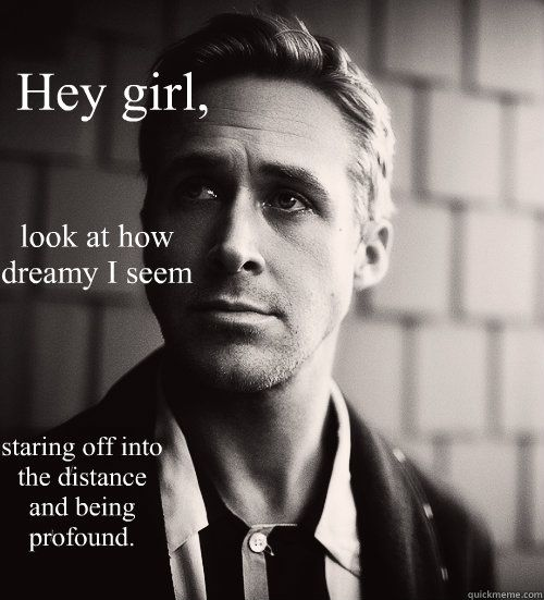 Hey girl, look at how dreamy I seem  staring off into the distance and being profound.  Feminist Ryan Gosling