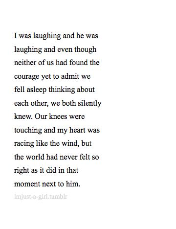 I was laughing and he was laughing and even though neither of us had found the courage yet to admit we fell asleep thinking about each other, we both silently knew. Our knees were touching and my heart was racing like the wind, but the world had never felt so right as it did in that moment next to him.