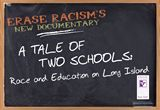ERASE Racism's documentary, A TALE OF TWO SCHOOLS: Race and Education on Long Island, follows David and Owen, two African American teenagers during their senior year of high school. Even though the students have a lot in common, they go to very different schools. A TALE OF TWO SCHOOLS spotlights these differences and the results of educational disparities. The film also focuses on the benefits that diversity provides for all students