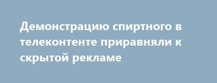 Демонстрацию спиртного в телеконтенте приравняли к скрытой рекламе https://adindex.ru/news/right/2017/05/17/159756.phtml  Центр разработки национальной алкогольной политики (ЦРНАП) предложил российскому правительству запретить демонстрацию потребления спиртных напитков на телевидении Читайте блог AdGooroo https://adgooroo.ru