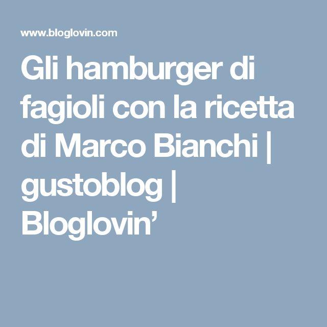 Gli hamburger di fagioli con la ricetta di Marco Bianchi | gustoblog | Bloglovin'