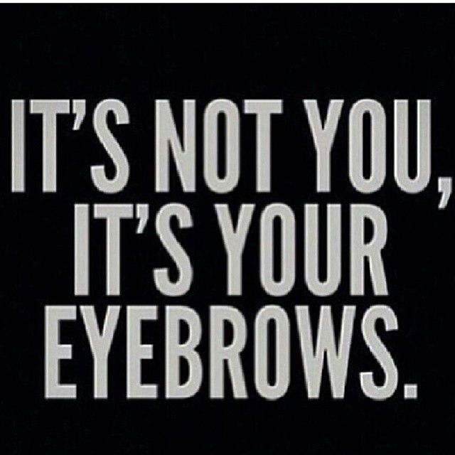.Never let a girl with bad eyebrows tell you shit about life.