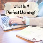 Create A Routine According To Your Personality. What Is A Perfect Morning? It is Your Day – Your Life. A perfect morning is what YOU need it to be in order to set the right tone for the day. What is most important to you?