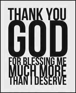 Thank you God for blessing me more than I deserve. Every day that we breath new life is a blessing that we don't deserve. He could have let us die, He could have let us suffer, but He saved us! He could have let us go through things that we would have never been able to handle, but He chose to never put more on us than we can handle. Not only does He want our praise, He deserves our praise, so be sure to show Him that you are thankful in whatever way you see fit!