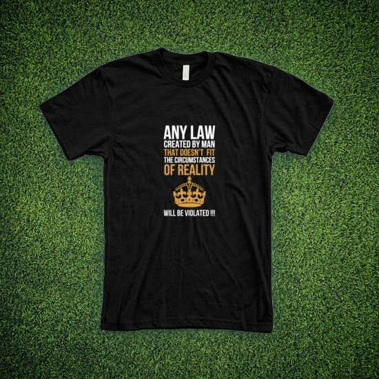 "Perfect-fit T-shirt ""Any law created by man that doesn't fit the circumstances of reality will be violated !!!"" #1306214 - Behappy.me"