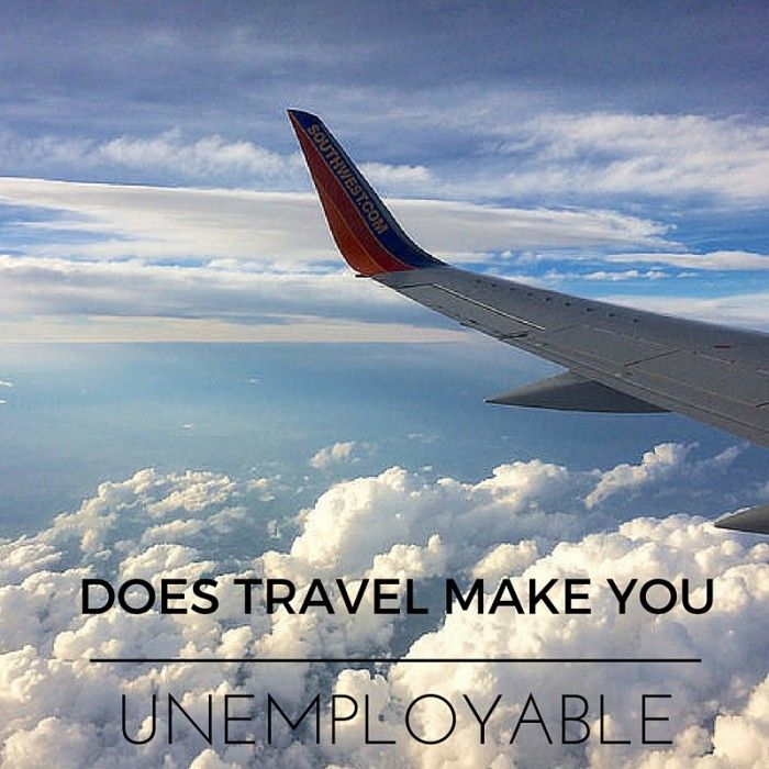 Does travel make you unemployable? Having recently returned home from travelling abroad I can't help but think now what, am I unemployable?