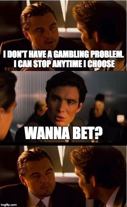 Inception | I DON'T HAVE A GAMBLING PROBLEM. I CAN STOP ANYTIME I CHOOSE WANNA BET? | image tagged in memes,inception | made w/ Imgflip meme maker