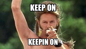Joe Dirt Keep On | keep on keepin on Mar 04 03:25 UTC