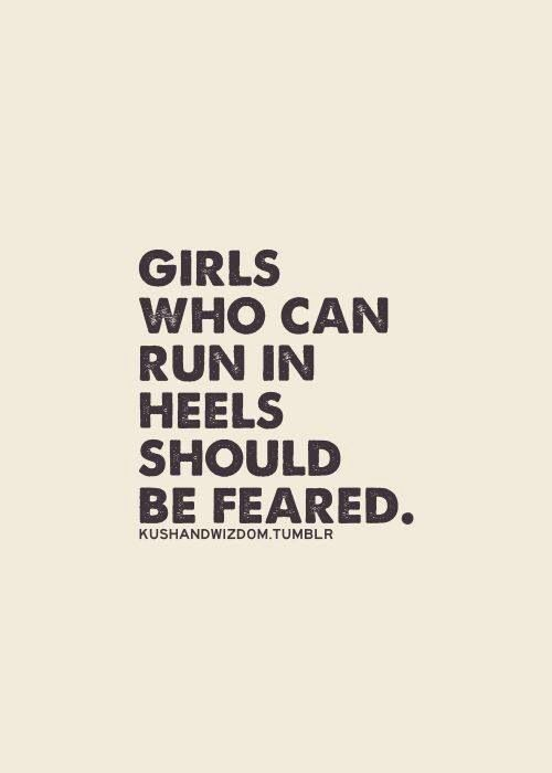 Girls who can run in heels: Shoes, Girls, Heels Quote, Quotes, Funny, Truths, True, Dr. Who, Fear
