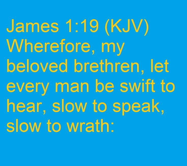 James 1:19 (KJV) Wherefore, my beloved brethren, let every man be swift to hear, slow to speak, slow to wrath: