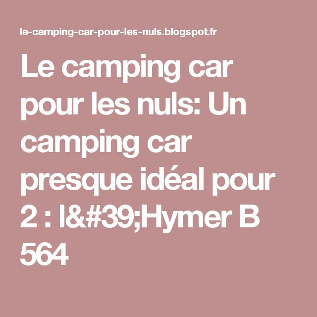 Le camping car pour les nuls: Un camping car presque idéal pour 2 : l'Hymer B 564