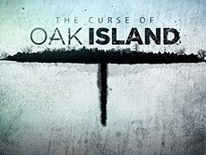 THE CURSE OF OAK ISLAND   A reality television series. The series premiered in the United States on the History Channel on January 5, 2014, and in Canada on History (Canada) on January 26, 2014. The show follows the innovative and often expensive efforts of two brothers from Michigan, USA, in their attempt to use modern technology to discover unknown treasure or historical artifacts, believed to perhaps be buried on Oak Island. Oak Island is located on the south shore of Nova Scotia, Canada.