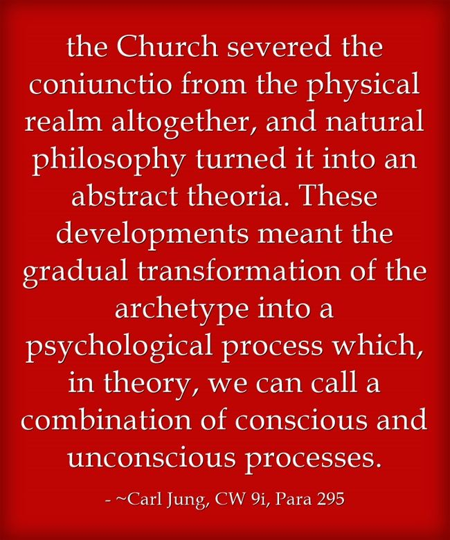 the Church severed the coniunctio from the physical realm altogether, and natural philosophy turned it into an abstract theoria. These developments meant the gradual transformation of the archetype into a psychological process which, in theory, we can call a combination of conscious and unconscious processes.