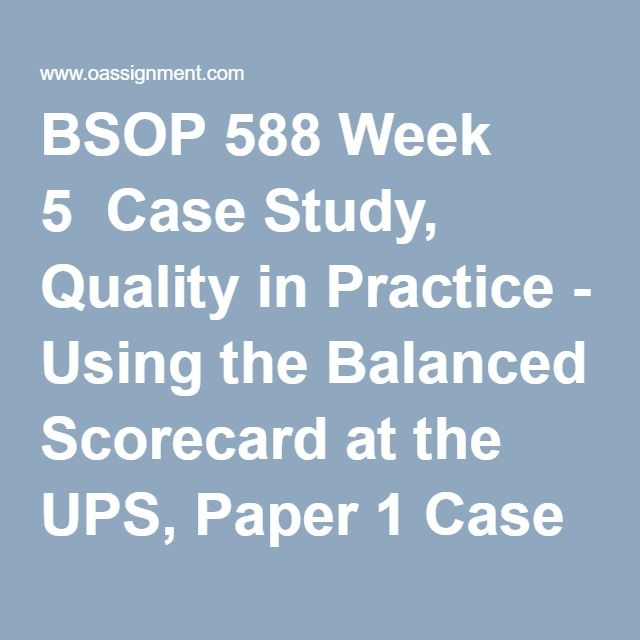 BSOP 588 Week 5 Case Study, Quality in Practice - Using the Balanced Scorecard at the UPS, Paper 1 Case Study, Quality in Practice - Using the Balanced Scorecard at the UPS, Paper 2