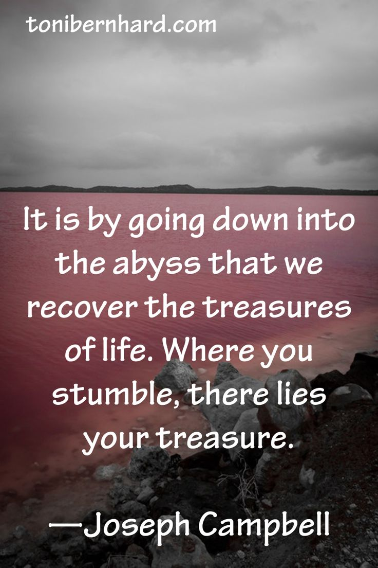 """""""it is by going down into the abyss that we recover the treasures of life. where you stumble, there lies your treasures. -joseph campbell"""