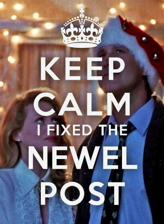 Christmas Vacation. Keep calm. I fixed the newel post.