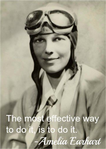 The most effective way to do it, is to do it. – Amelia Earhart - See more at: http://gogirlfinance.com/lifestyle/timeless-advice-from-4-women-pioneers-who-got-it/#sthash.F14q1Awi.dpuf