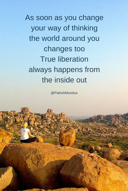 As soon as you change your way of thinking, the world around you changes too. True liberation always happens from the inside out...