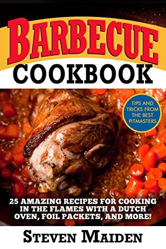 Barbecue Cookbook: 25 Amazing Recipes for Cooking In the Flames with a Dutch Oven, Foil Packets, and More!(BBQ, Barbecue, smoking meat, Grilling, Pitmaster, smoker recipes, Smoker Cookbook)