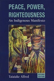 Peace, Power, Righteousness: An Indigenous Manifesto Book by Taiaiake Alfred | Trade Paperback | chapters.indigo.ca