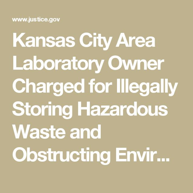Kansas City Area Laboratory Owner Charged for Illegally Storing Hazardous Waste and Obstructing Environmental Protection Agency | OPA | Department of Justice