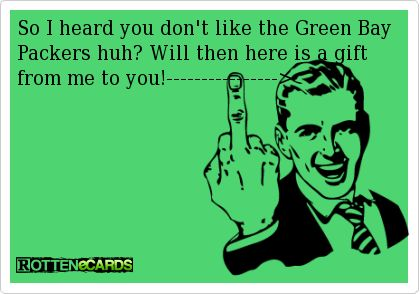 So I heard you don't like the Green Bay Packers huh? Will then here is a gift from me to you!---------------->
