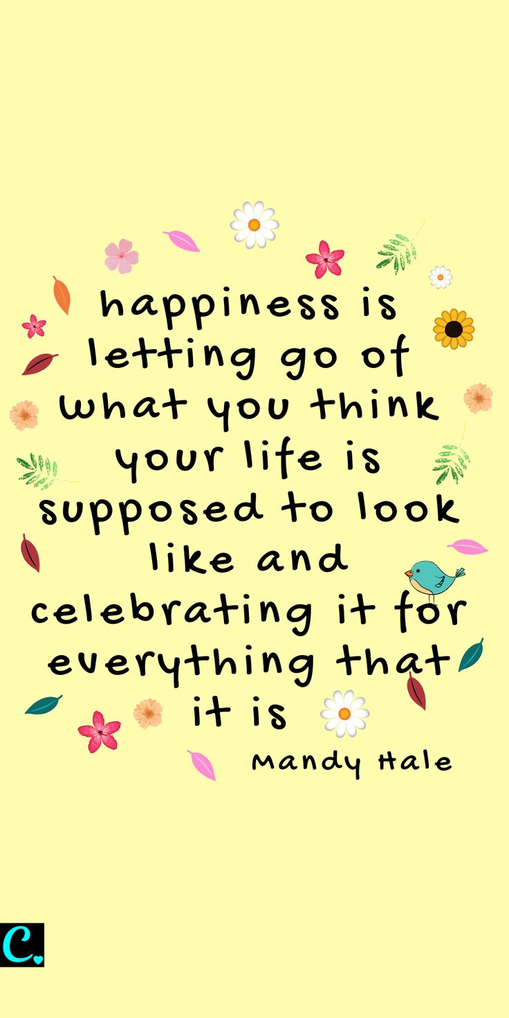 Happiness is letting go of what you think your life is supposed to look like and…