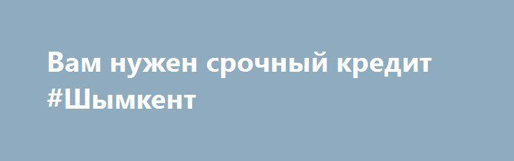 Вам нужен срочный кредит #Шымкент http://www.mostransregion.ru/d_262/?adv_id=106 Вы отказали в кредит в банке? Вам нужен кредит, чтобы улучшить свой бизнес или кредит, чтобы начать свой бизнес? Вам нужен кредит, чтобы купить недвижимость? Мы даем максимальную сумму кредита в размере 50 000 000. Наша процентная ставка по кредиту составляет 2% в течение максимального периода 25 лет.   Мы предоставляем следующие кредиты:    — Бизнес-Кредит.    — Ипотечный заем.    — Персональный кредит.    —…