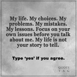 My Life My choices My problems My mistakes My Lessons Focus on your own Shoes before you talk about me my Life is not your story to tell