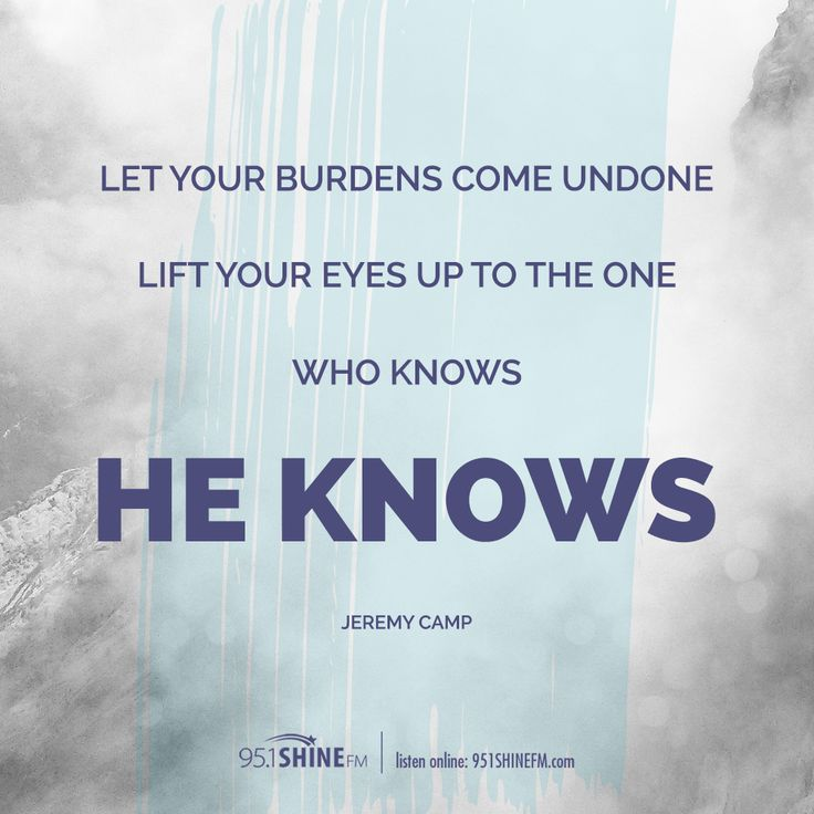 Let your burdens come undone. Lift your eyes up to the one who knows...He Knows. Jeremy Camp #lyrics #ChristianMusic