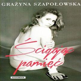 """Grażyna Szapołowska, """"Ścigając pamięć"""", Warszawa 2014. Jedna płyta CD. 7 godz. 50 min. Czyta Grażyna Szapołowska."""