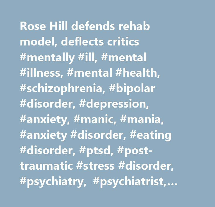 Rose Hill defends rehab model, deflects critics #mentally #ill, #mental #illness, #mental #health, #schizophrenia, #bipolar #disorder, #depression, #anxiety, #manic, #mania, #anxiety #disorder, #eating #disorder, #ptsd, #post-traumatic #stress #disorder, #psychiatry, #psychiatrist, #psychiatric #rehabilitation, #psychiatric #hospital, #mentally #ill #prisoners, #psychiatric #disabilities, #mica, #addiction, #addictive, #substance #abuse, #psycho-social #rehabilitation, #psychiatric…