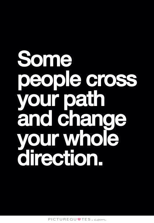 Some people cross your path and change your whole direction. Picture Quotes.