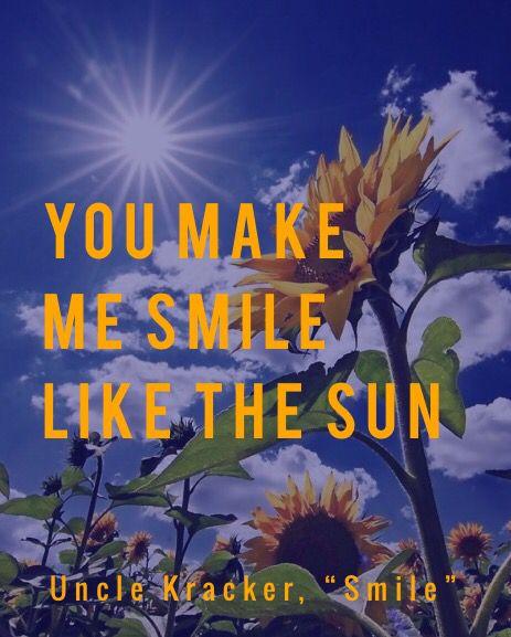 """You make me smile like the sun.""  - Uncle Kracker, ""Smile"" lyrics"