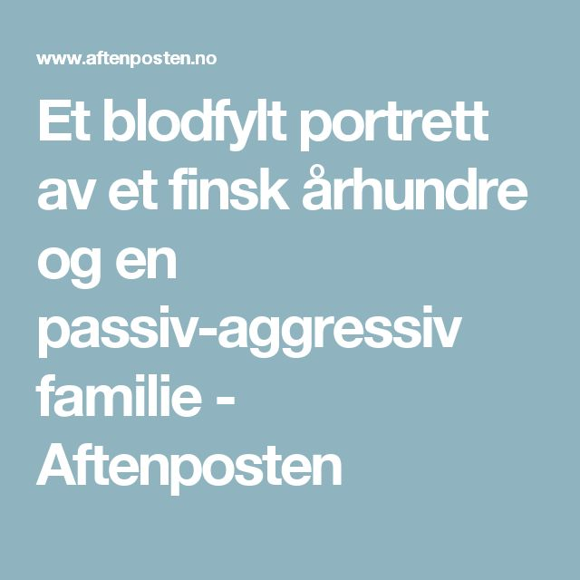 Et blodfylt portrett av et finsk århundre og en passiv-aggressiv familie - Aftenposten