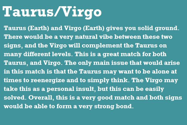 Taurus (Earth) and Virgo (Earth) gives you solid ground. There would be a very natural vibe between these two signs, and the Virgo will complement the Taurus on any different levels. This is a great match for both Taurus, and Virgo. The only main issue that would arise in this match is that the Taurus may want to be alone at times to reenergire and to simply think. The Virgo may take this as a personal insult, but this can be easily solved. Overall, this is a very good match and both signs…