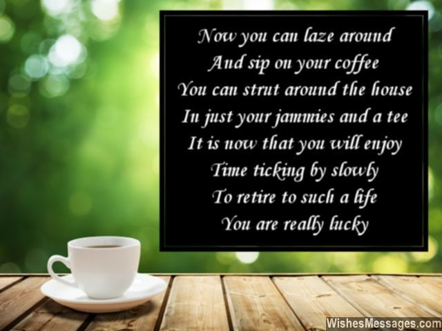 Now you can laze around And sip on your coffee You can strut around the house In just your jammies and a tee It is now that you will enjoy Time ticking by slowly To retire to such a life You are really lucky via WishesMessages.com