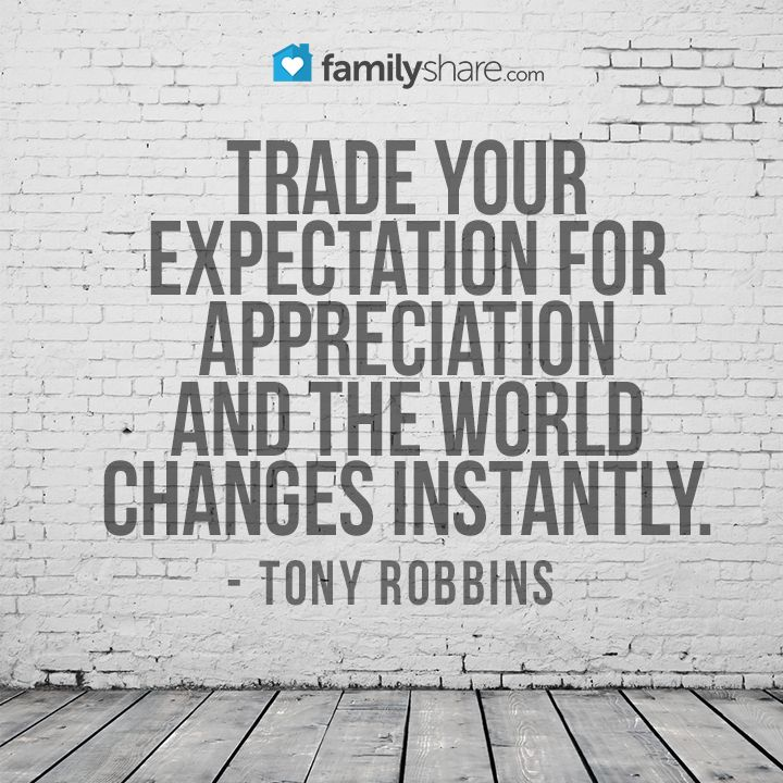 Trade your expectation for appreciation and the world changes instantly. - Tony Robbins
