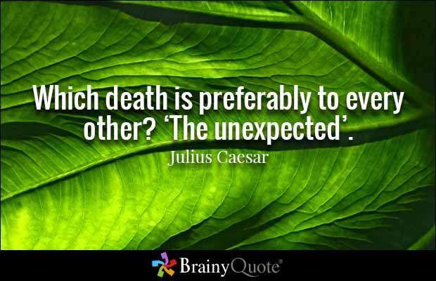 Which death is preferably to every other? 'The unexpected'. - Julius Caesar - Quale morte è preferibile ad ogni altra? L'inaspettata.