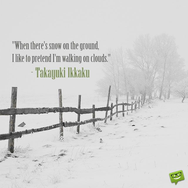 When there's snow on the ground, I like to pretend I'm walking on clouds.  – Takayuki Ikkaku