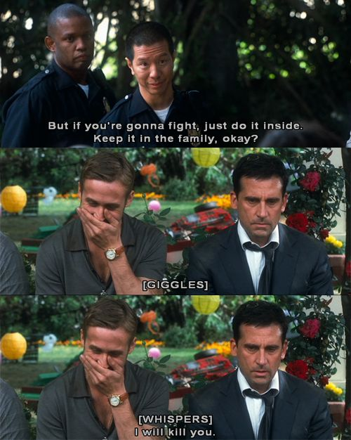 Crazy Stupid Love. I love this movie. This part is funny, but I love Steve Carell he bought a gun from a shady internet sight and he is prepared to shoot Ryan gosling with it lmao.