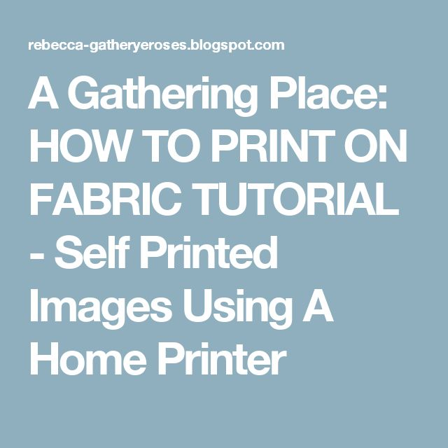 A Gathering Place: HOW TO PRINT ON FABRIC TUTORIAL - Self Printed Images Using A Home Printer