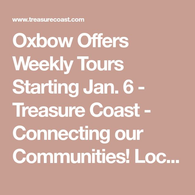 Oxbow Offers Weekly Tours Starting Jan. 6 - Treasure Coast - Connecting our Communities! Local News, Events, Classifieds, Business Directory